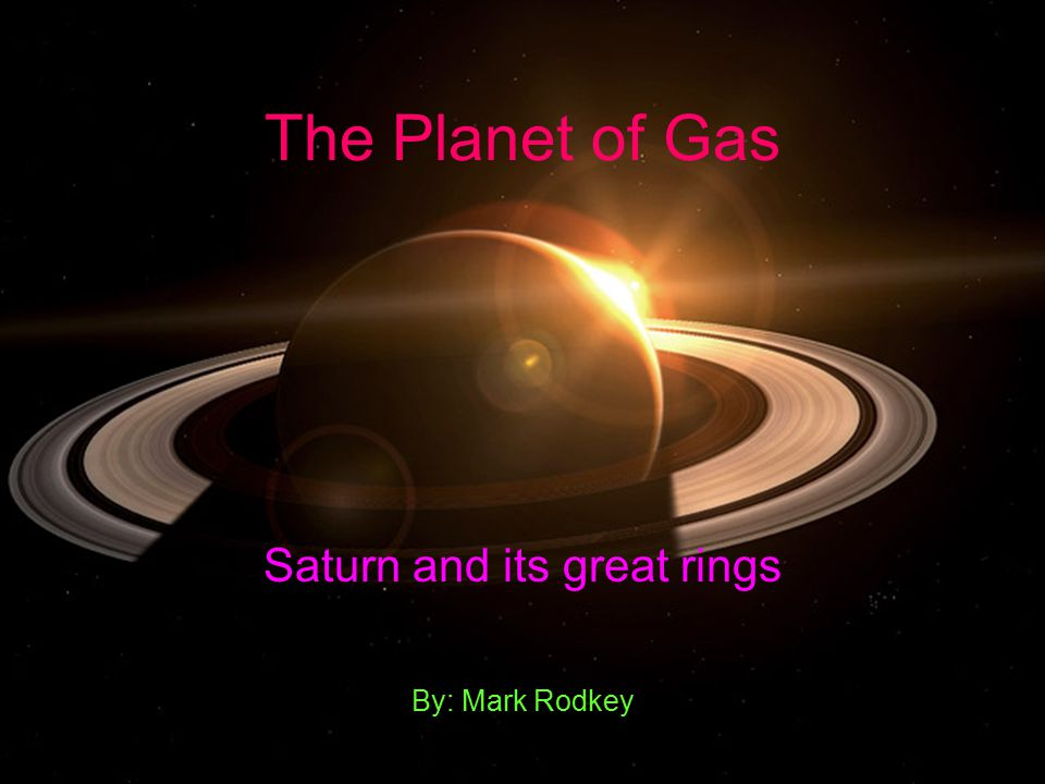 The Planet of Gas Saturn and its great rings By: Mark Rodkey