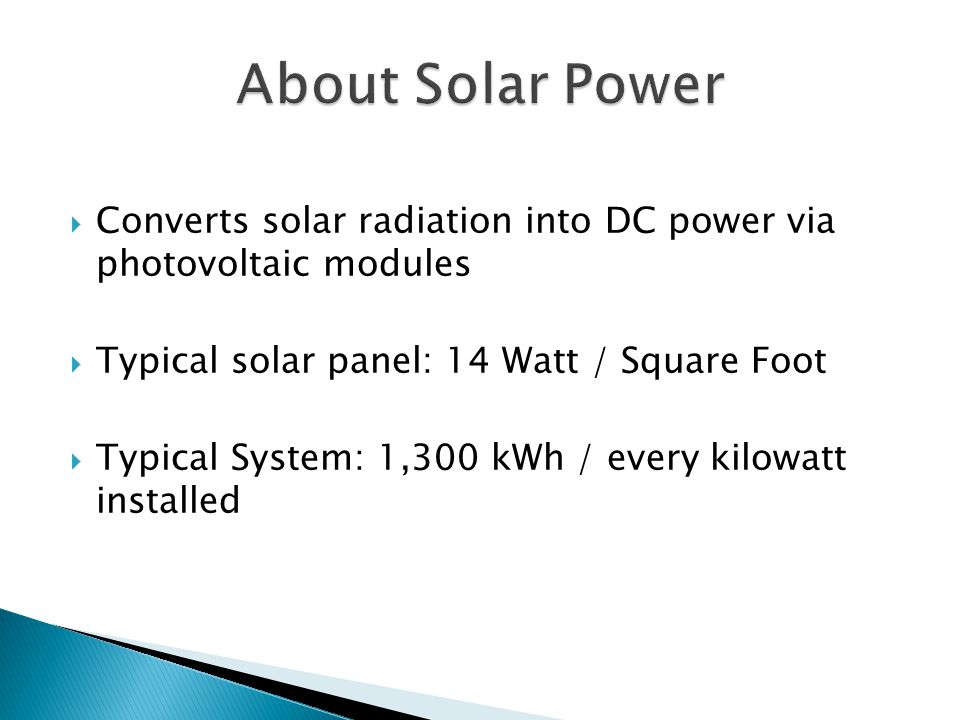  Converts solar radiation into DC power via photovoltaic modules  Typical solar panel: 14 Watt / Square Foot  Typical System: 1,300 kWh / every kilowatt installed