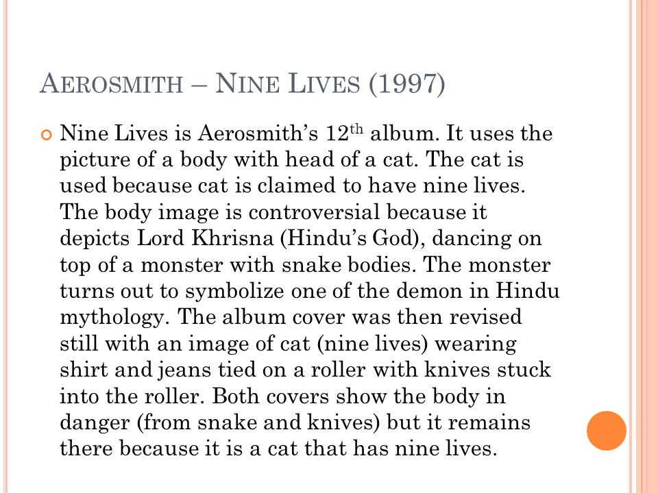 Nine Lives is Aerosmith's 12 th album. It uses the picture of a body with head of a cat.