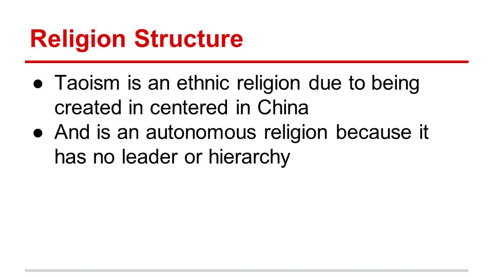 Religion Structure ●Taoism is an ethnic religion due to being created in centered in China ●And is an autonomous religion because it has no leader or hierarchy