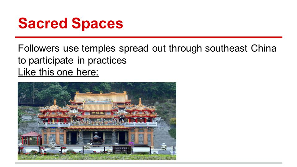 Sacred Spaces Followers use temples spread out through southeast China to participate in practices Like this one here: