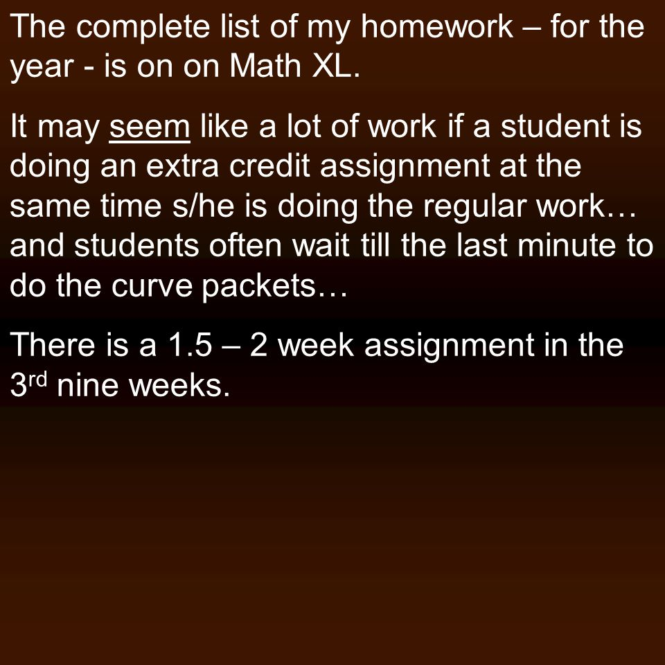 The complete list of my homework – for the year - is on on Math XL. It may seem like a lot of work if a student is doing an extra credit assignment at