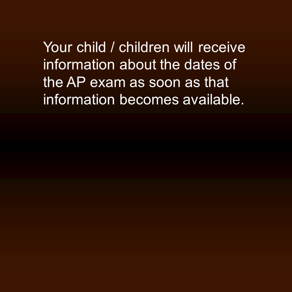 Your child / children will receive information about the dates of the AP exam as soon as that information becomes available.