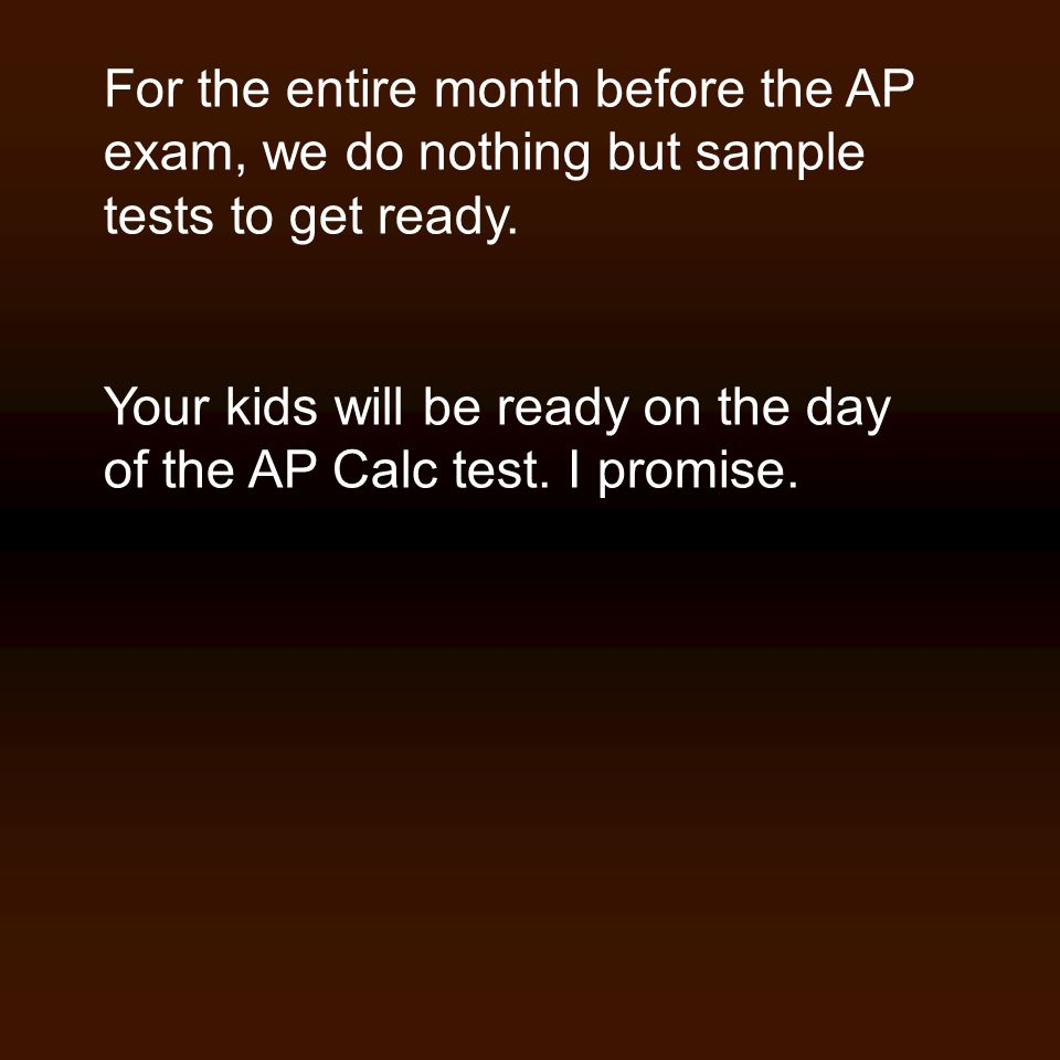 For the entire month before the AP exam, we do nothing but sample tests to get ready. Your kids will be ready on the day of the AP Calc test. I promis