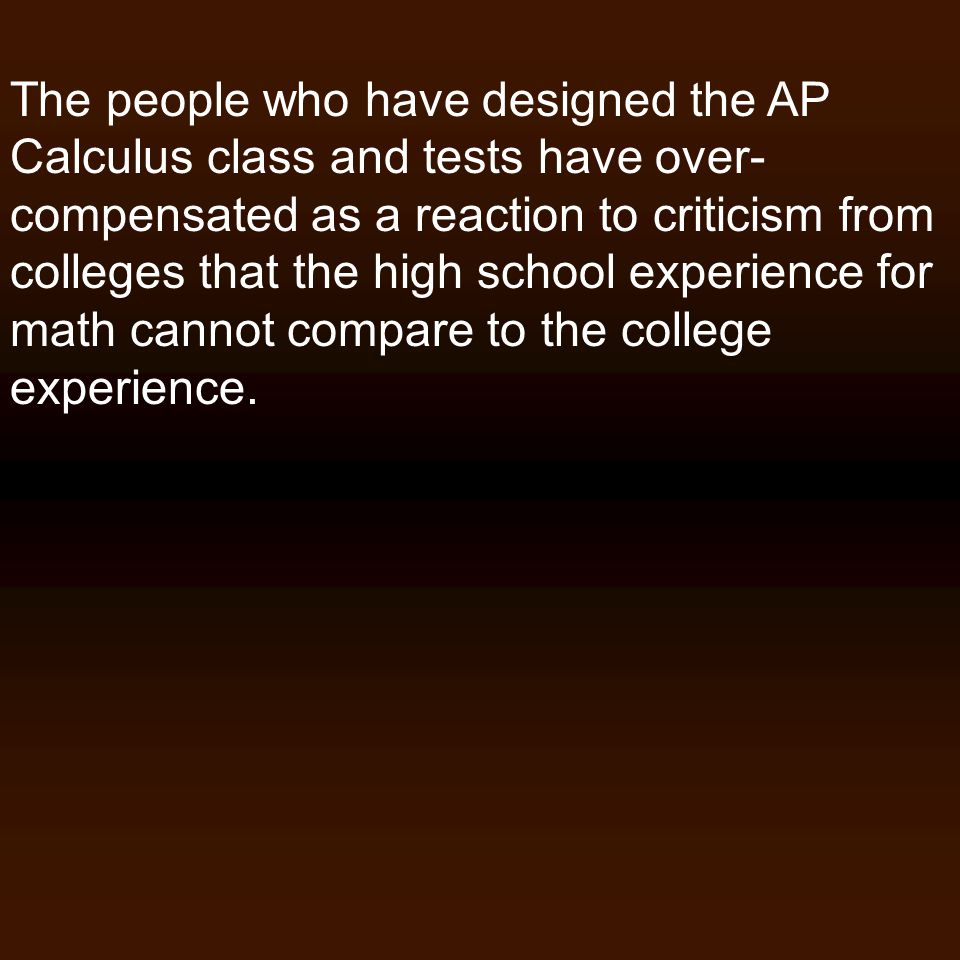 The people who have designed the AP Calculus class and tests have over- compensated as a reaction to criticism from colleges that the high school expe