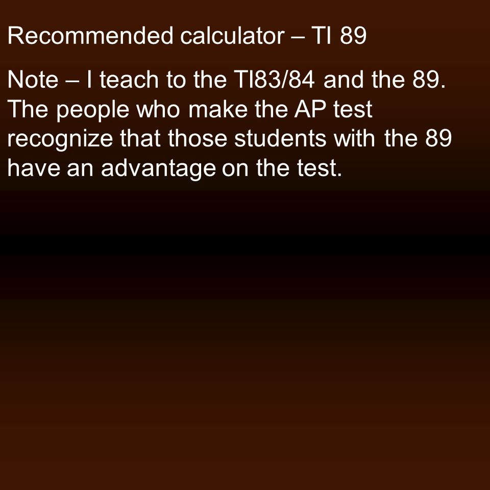 Recommended calculator – TI 89 Note – I teach to the TI83/84 and the 89.