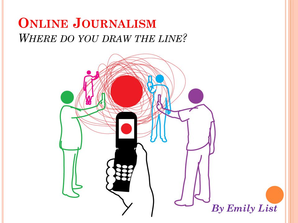 O NLINE J OURNALISM W HERE DO YOU DRAW THE LINE ? By Emily List