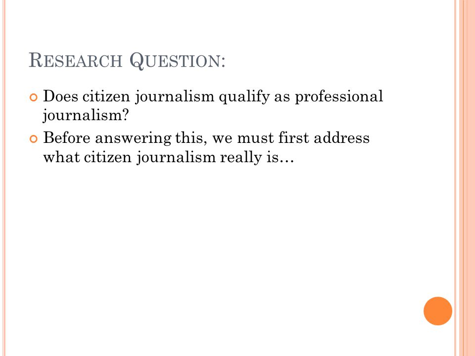 R ESEARCH Q UESTION : Does citizen journalism qualify as professional journalism? Before answering this, we must first address what citizen journalism