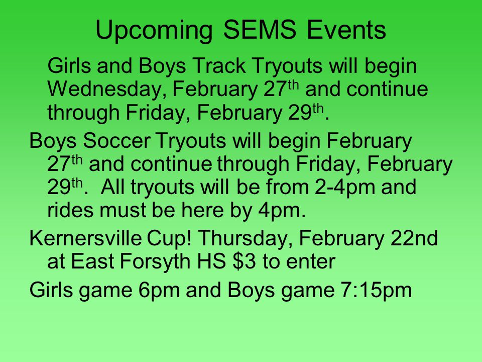 Upcoming SEMS Events Girls and Boys Track Tryouts will begin Wednesday, February 27 th and continue through Friday, February 29 th. Boys Soccer Tryout