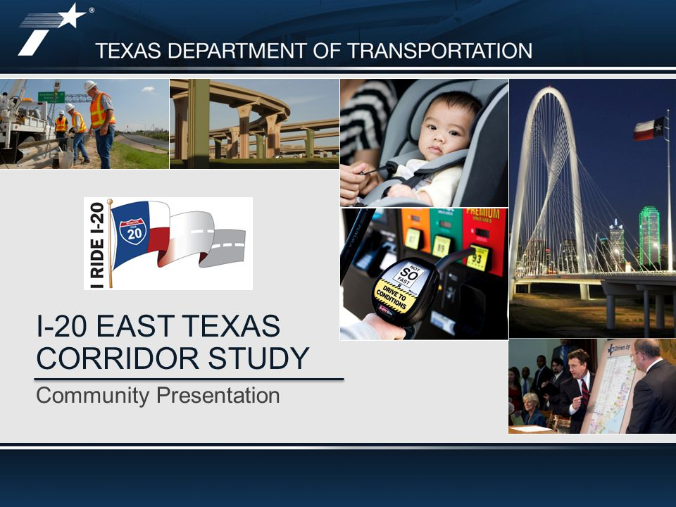 Community Presentation I-20 EAST TEXAS CORRIDOR STUDY