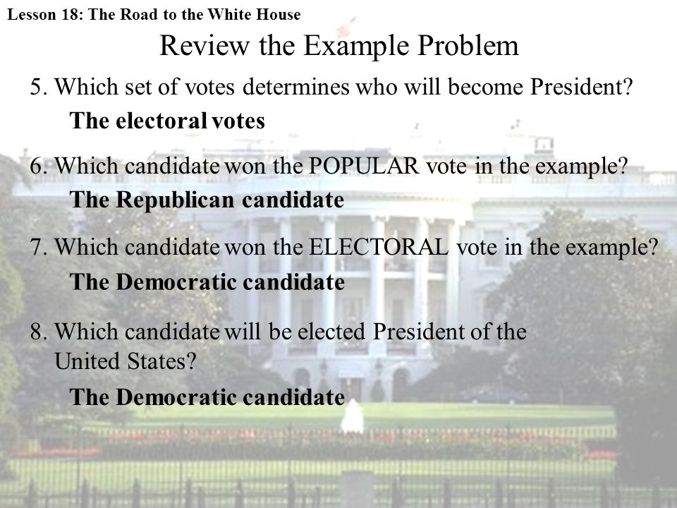 Review the Example Problem 5. Which set of votes determines who will become President? The electoral votes 6. Which candidate won the POPULAR vote in