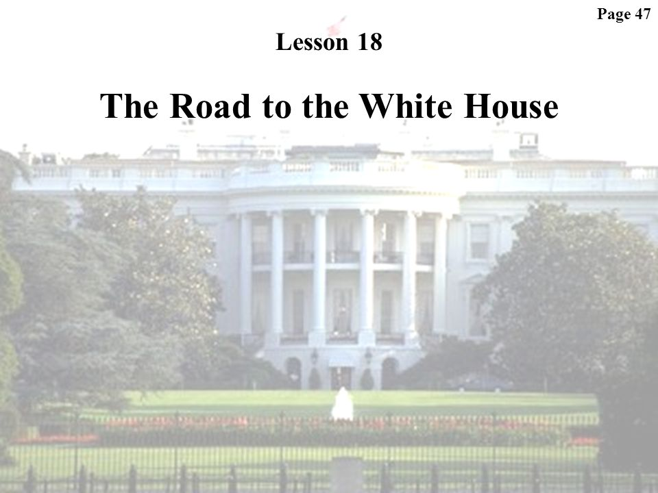 Page 47 Lesson 18 The Road to the White House