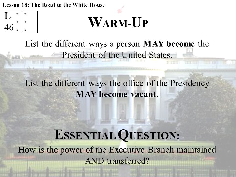 W ARM- U P Lesson 18: The Road to the White House List the different ways a person MAY become the President of the United States. L 46 List the differ