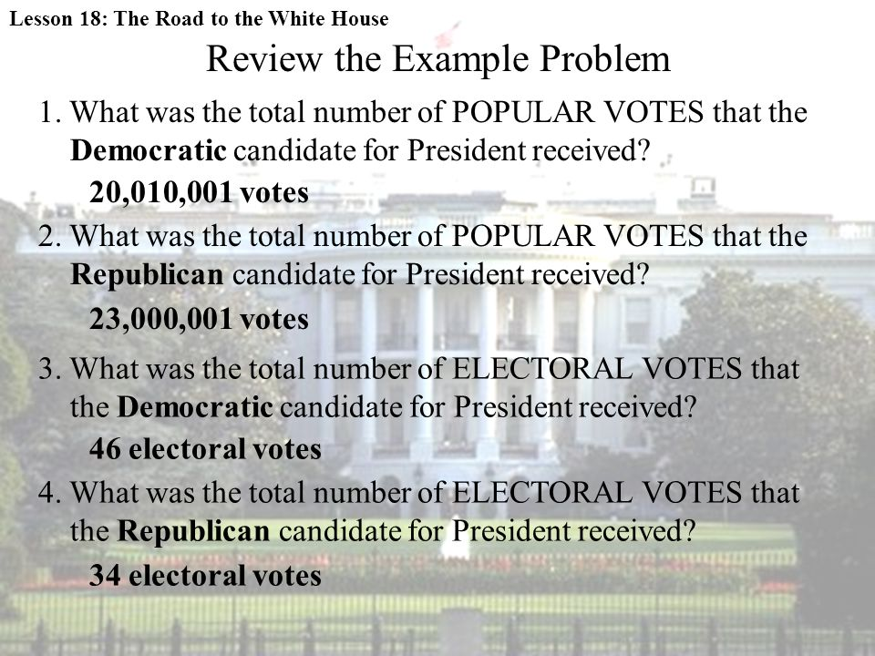 Review the Example Problem 1. What was the total number of POPULAR VOTES that the Democratic candidate for President received? 20,010,001 votes 2. Wha