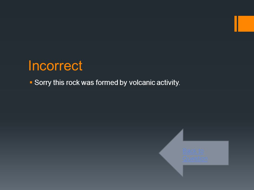 Incorrect  Sorry this rock is formed by metamorphism. Back to Question