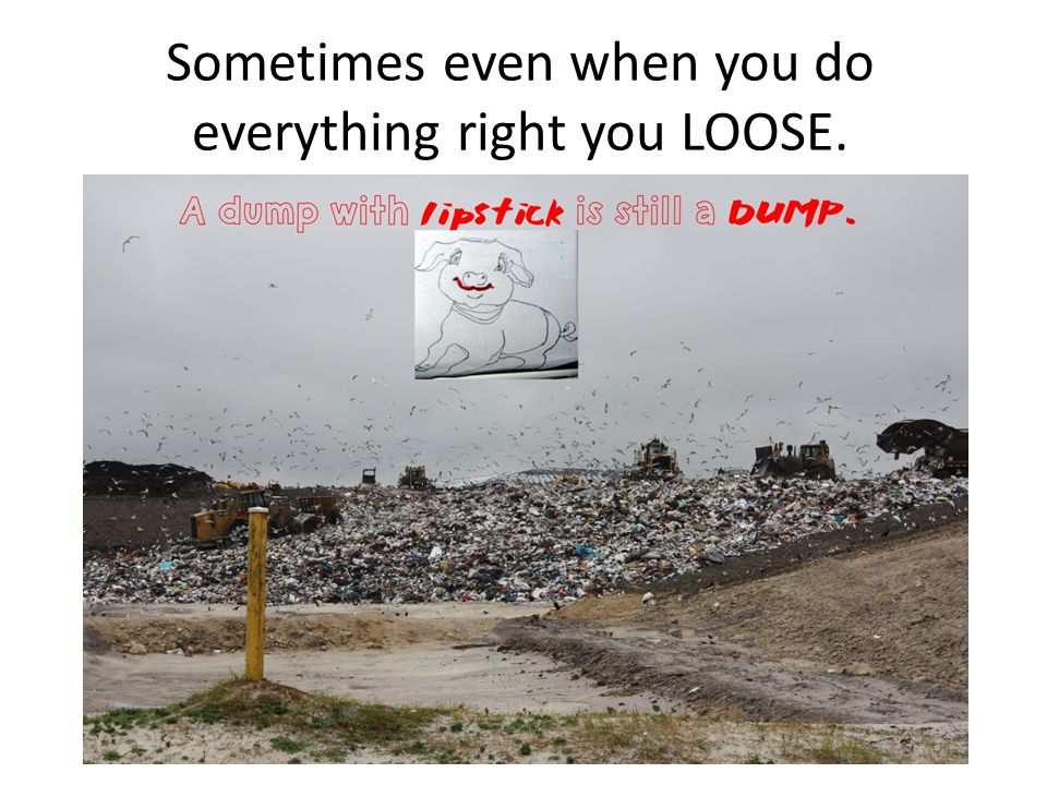 Sometimes even when you do everything right you LOOSE.