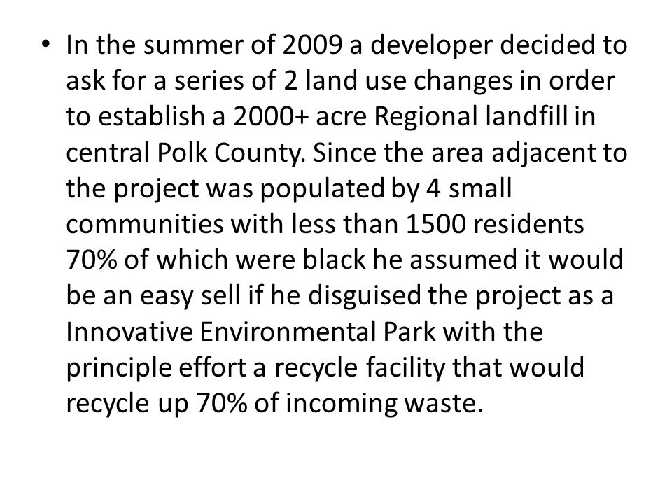 In the summer of 2009 a developer decided to ask for a series of 2 land use changes in order to establish a 2000+ acre Regional landfill in central Polk County.