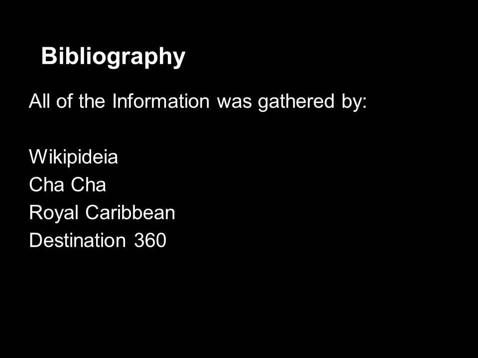 Bibliography All of the Information was gathered by: Wikipideia Cha Royal Caribbean Destination 360