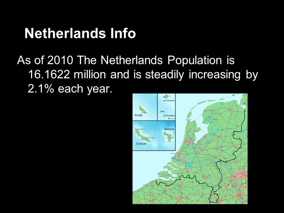 Netherlands Info As of 2010 The Netherlands Population is 16.1622 million and is steadily increasing by 2.1% each year.