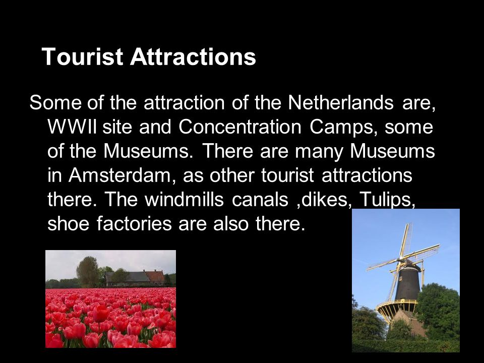 Tourist Attractions Some of the attraction of the Netherlands are, WWII site and Concentration Camps, some of the Museums.