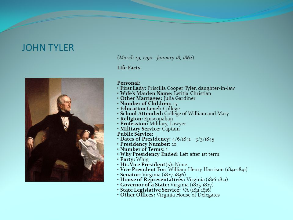 JOHN TYLER (March 29, 1790 - January 18, 1862) Life Facts Personal: First Lady: Priscilla Cooper Tyler, daughter-in-law Wife s Maiden Name: Letitia Christian Other Marriages: Julia Gardiner Number of Children: 15 Education Level: College School Attended: College of William and Mary Religion: Episcopalian Profession: Military, Lawyer Military Service: Captain Public Service: Dates of Presidency: 4/6/1841 - 3/3/1845 Presidency Number: 10 Number of Terms: 1 Why Presidency Ended: Left after 1st term Party: Whig His Vice President(s): None Vice President For: William Henry Harrison (1841-1841) Senator: Virginia (1827-1836) House of Representatives: Virginia (1816-1821) Governor of a State: Virginia (1825-1827) State Legislative Service: VA (1811-1816) Other Offices: Virginia House of Delegates