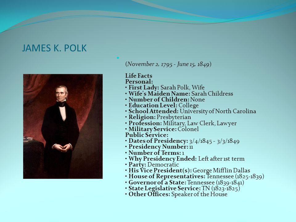 JAMES K. POLK (November 2, 1795 - June 15, 1849) Life Facts Personal: First Lady: Sarah Polk, Wife Wife's Maiden Name: Sarah Childress Number of Child