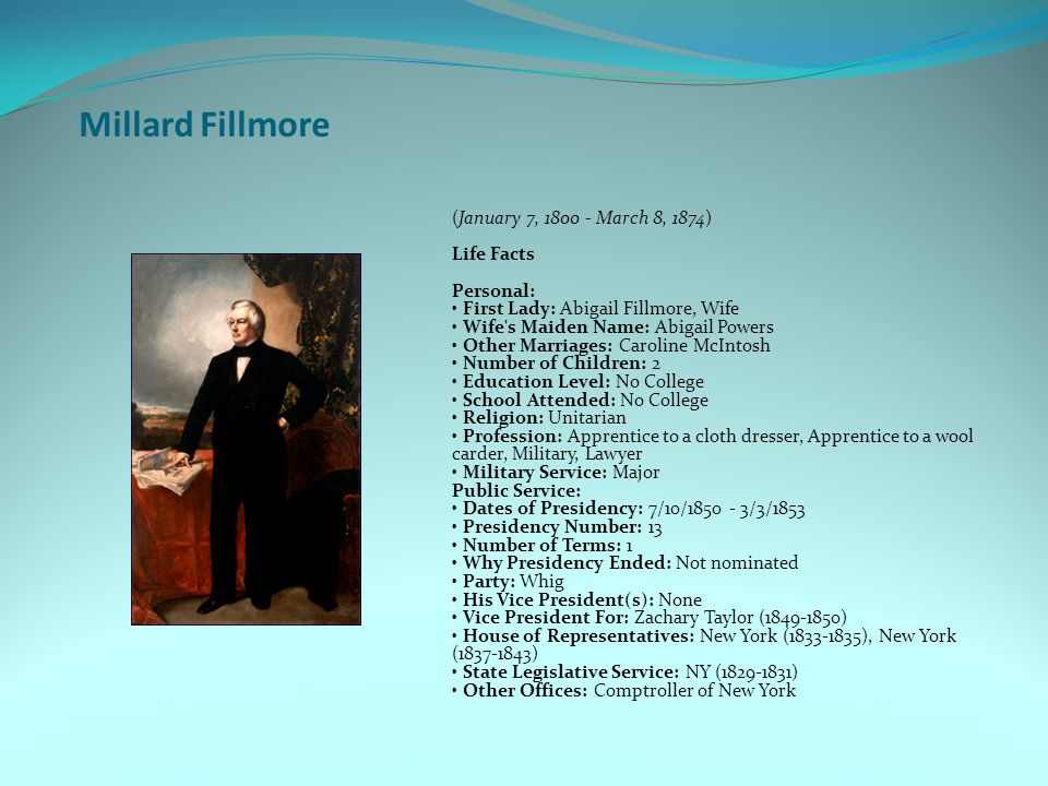 Millard Fillmore (January 7, 1800 - March 8, 1874) Life Facts Personal: First Lady: Abigail Fillmore, Wife Wife s Maiden Name: Abigail Powers Other Marriages: Caroline McIntosh Number of Children: 2 Education Level: No College School Attended: No College Religion: Unitarian Profession: Apprentice to a cloth dresser, Apprentice to a wool carder, Military, Lawyer Military Service: Major Public Service: Dates of Presidency: 7/10/1850 - 3/3/1853 Presidency Number: 13 Number of Terms: 1 Why Presidency Ended: Not nominated Party: Whig His Vice President(s): None Vice President For: Zachary Taylor (1849-1850) House of Representatives: New York (1833-1835), New York (1837-1843) State Legislative Service: NY (1829-1831) Other Offices: Comptroller of New York