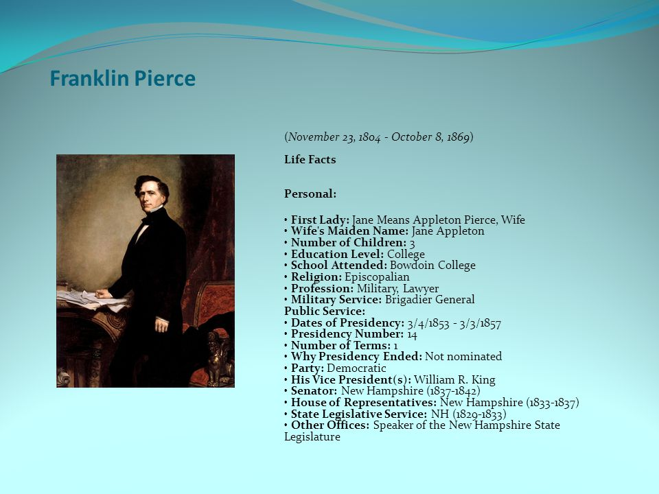 Franklin Pierce (November 23, 1804 - October 8, 1869) Life Facts Personal: First Lady: Jane Means Appleton Pierce, Wife Wife s Maiden Name: Jane Appleton Number of Children: 3 Education Level: College School Attended: Bowdoin College Religion: Episcopalian Profession: Military, Lawyer Military Service: Brigadier General Public Service: Dates of Presidency: 3/4/1853 - 3/3/1857 Presidency Number: 14 Number of Terms: 1 Why Presidency Ended: Not nominated Party: Democratic His Vice President(s): William R.