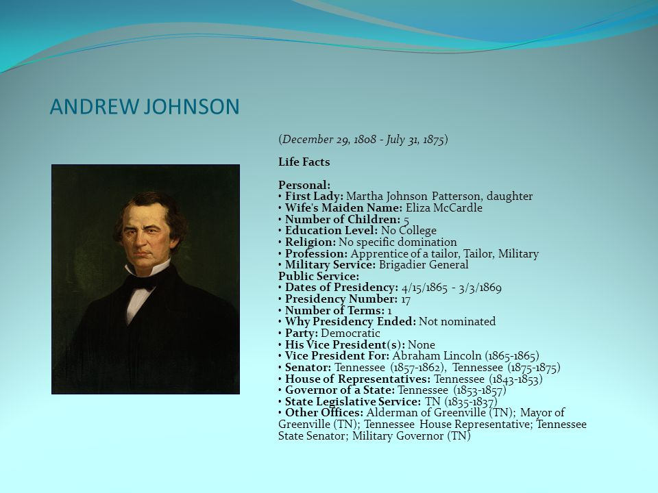 ANDREW JOHNSON (December 29, 1808 - July 31, 1875) Life Facts Personal: First Lady: Martha Johnson Patterson, daughter Wife's Maiden Name: Eliza McCar