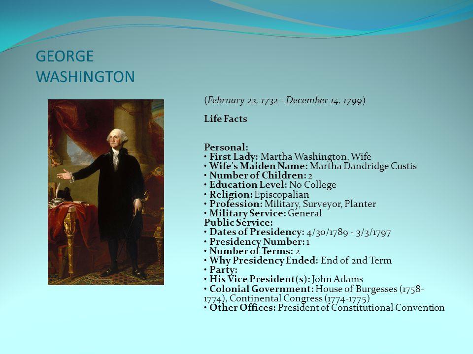GEORGE WASHINGTON (February 22, 1732 - December 14, 1799) Life Facts Personal: First Lady: Martha Washington, Wife Wife's Maiden Name: Martha Dandridg