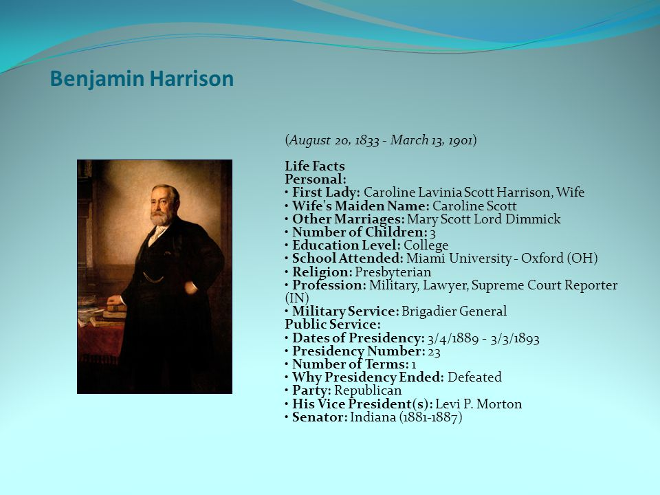 Benjamin Harrison (August 20, 1833 - March 13, 1901) Life Facts Personal: First Lady: Caroline Lavinia Scott Harrison, Wife Wife s Maiden Name: Caroline Scott Other Marriages: Mary Scott Lord Dimmick Number of Children: 3 Education Level: College School Attended: Miami University - Oxford (OH) Religion: Presbyterian Profession: Military, Lawyer, Supreme Court Reporter (IN) Military Service: Brigadier General Public Service: Dates of Presidency: 3/4/1889 - 3/3/1893 Presidency Number: 23 Number of Terms: 1 Why Presidency Ended: Defeated Party: Republican His Vice President(s): Levi P.