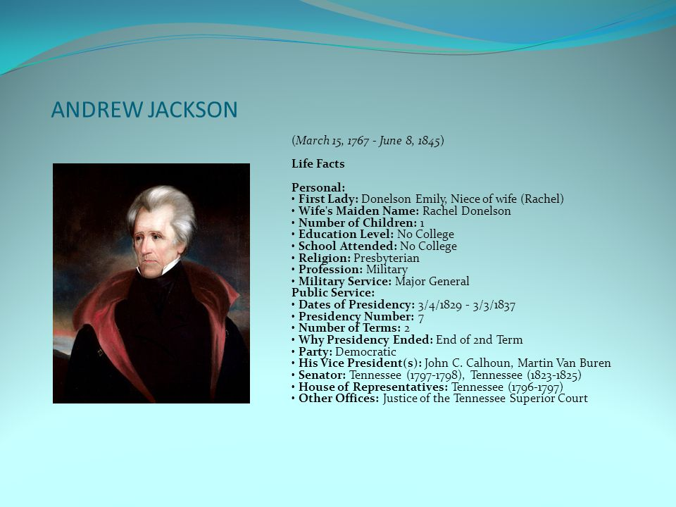 ANDREW JACKSON (March 15, 1767 - June 8, 1845) Life Facts Personal: First Lady: Donelson Emily, Niece of wife (Rachel) Wife s Maiden Name: Rachel Donelson Number of Children: 1 Education Level: No College School Attended: No College Religion: Presbyterian Profession: Military Military Service: Major General Public Service: Dates of Presidency: 3/4/1829 - 3/3/1837 Presidency Number: 7 Number of Terms: 2 Why Presidency Ended: End of 2nd Term Party: Democratic His Vice President(s): John C.