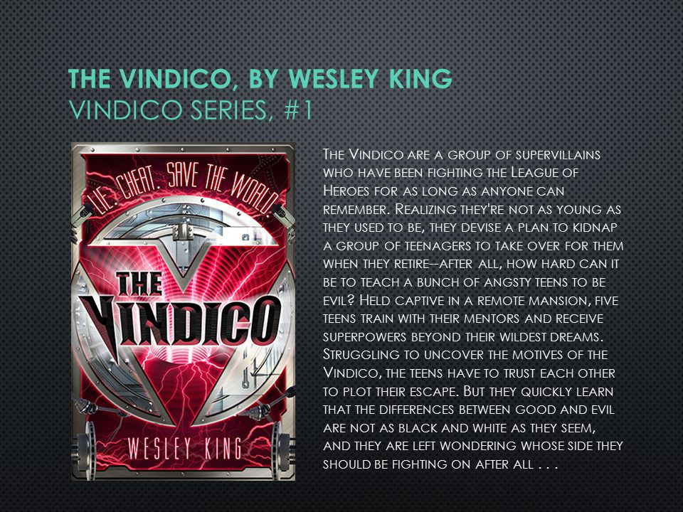 THE VINDICO, BY WESLEY KING VINDICO SERIES, #1 T HE V INDICO ARE A GROUP OF SUPERVILLAINS WHO HAVE BEEN FIGHTING THE L EAGUE OF H EROES FOR AS LONG AS ANYONE CAN REMEMBER.