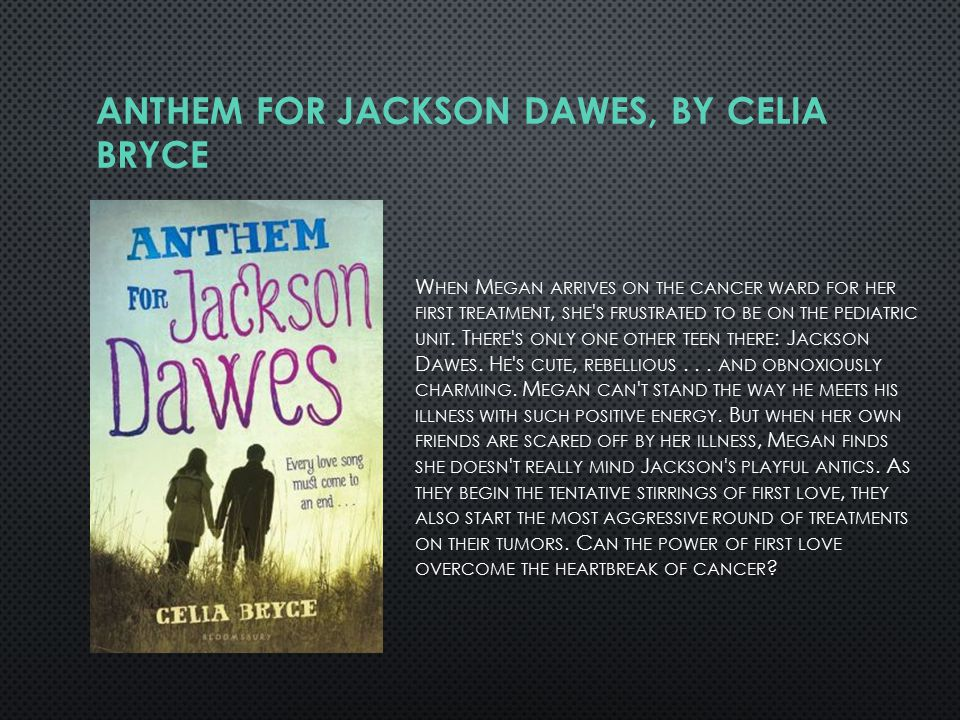 ANTHEM FOR JACKSON DAWES, BY CELIA BRYCE W HEN M EGAN ARRIVES ON THE CANCER WARD FOR HER FIRST TREATMENT, SHE S FRUSTRATED TO BE ON THE PEDIATRIC UNIT.