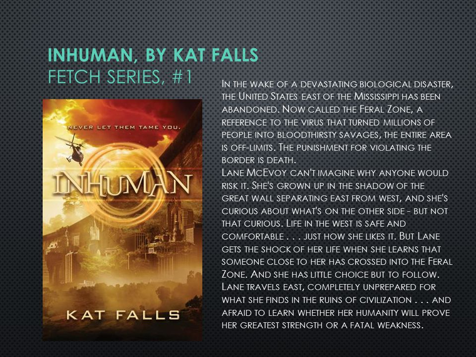 INHUMAN, BY KAT FALLS FETCH SERIES, #1 I N THE WAKE OF A DEVASTATING BIOLOGICAL DISASTER, THE U NITED S TATES EAST OF THE M ISSISSIPPI HAS BEEN ABANDONED.