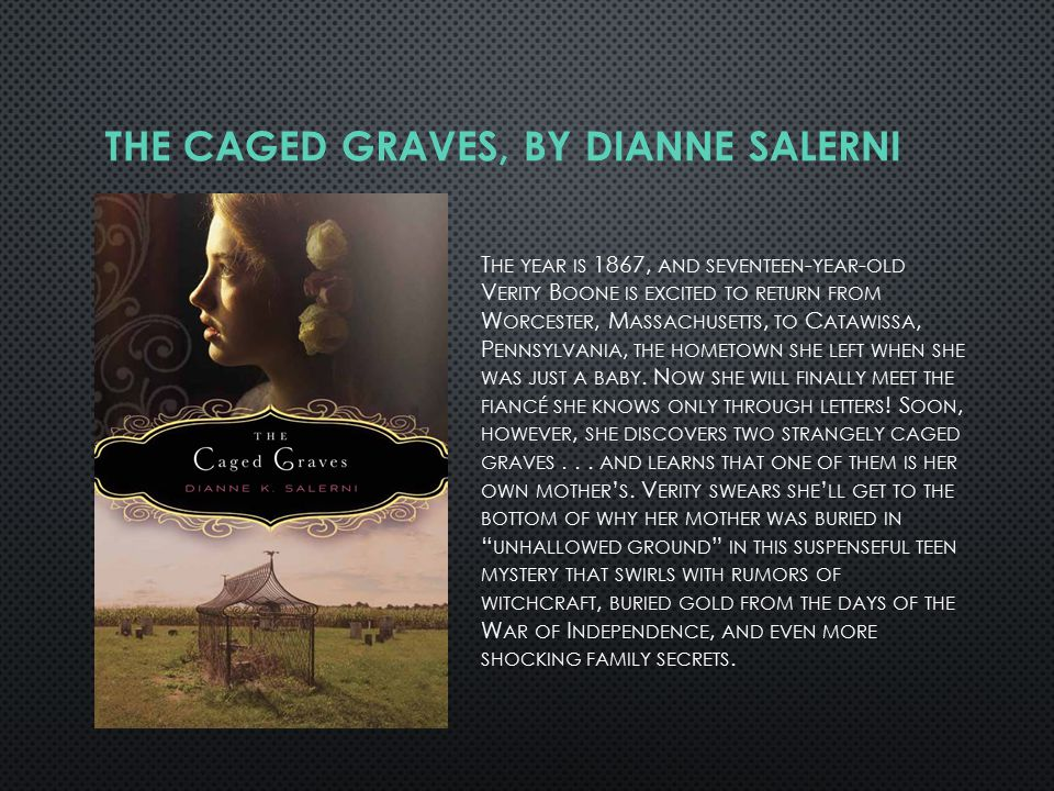 THE CAGED GRAVES, BY DIANNE SALERNI T HE YEAR IS 1867, AND SEVENTEEN - YEAR - OLD V ERITY B OONE IS EXCITED TO RETURN FROM W ORCESTER, M ASSACHUSETTS, TO C ATAWISSA, P ENNSYLVANIA, THE HOMETOWN SHE LEFT WHEN SHE WAS JUST A BABY.