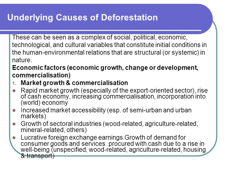 Underlying Causes of Deforestation These can be seen as a complex of social, political, economic, technological, and cultural variables that constitute initial conditions in the human-environmental relations that are structural (or systemic) in nature.