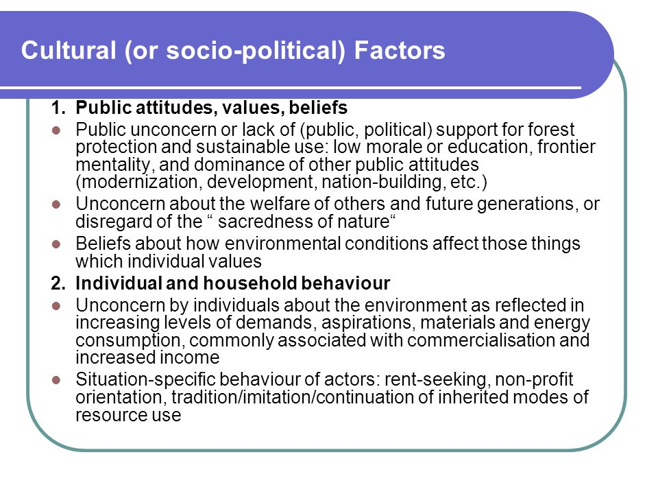 Cultural (or socio-political) Factors 1.Public attitudes, values, beliefs Public unconcern or lack of (public, political) support for forest protection and sustainable use: low morale or education, frontier mentality, and dominance of other public attitudes (modernization, development, nation-building, etc.) Unconcern about the welfare of others and future generations, or disregard of the sacredness of nature Beliefs about how environmental conditions affect those things which individual values 2.Individual and household behaviour Unconcern by individuals about the environment as reflected in increasing levels of demands, aspirations, materials and energy consumption, commonly associated with commercialisation and increased income Situation-specific behaviour of actors: rent-seeking, non-profit orientation, tradition/imitation/continuation of inherited modes of resource use