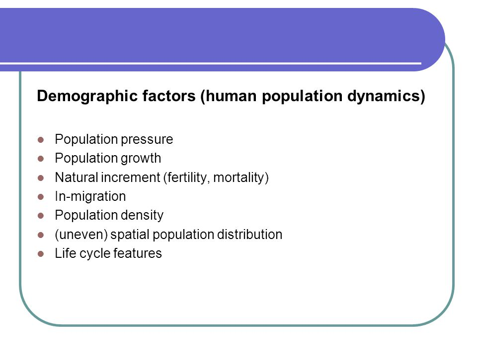 Demographic factors (human population dynamics) Population pressure Population growth Natural increment (fertility, mortality) In-migration Population density (uneven) spatial population distribution Life cycle features