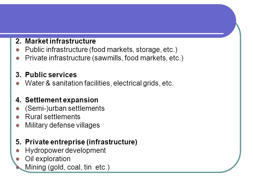 2.Market infrastructure Public infrastructure (food markets, storage, etc.) Private infrastructure (sawmills, food markets, etc.) 3.Public services Water & sanitation facilities, electrical grids, etc.