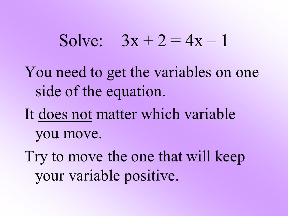 Solve: 3x + 2 = 4x – 1 You need to get the variables on one side of the equation. It does not matter which variable you move. Try to move the one that