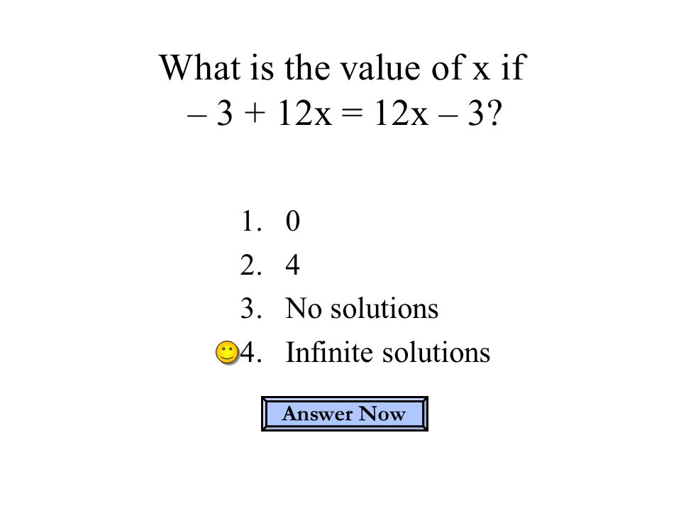 What is the value of x if – 3 + 12x = 12x – 3? 1.0 2.4 3.No solutions 4.Infinite solutions Answer Now