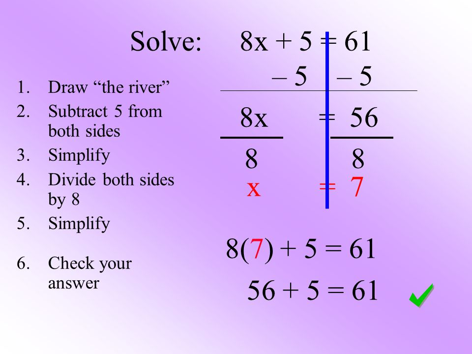 Solve: 8x + 5 = 61 – 5 – 5 8x = 56 x = 7 8(7) + 5 = 61 56 + 5 = 61 1.Draw the river 2.Subtract 5 from both sides 3.Simplify 4.Divide both sides by 8 5.Simplify 6.Check your answer 88