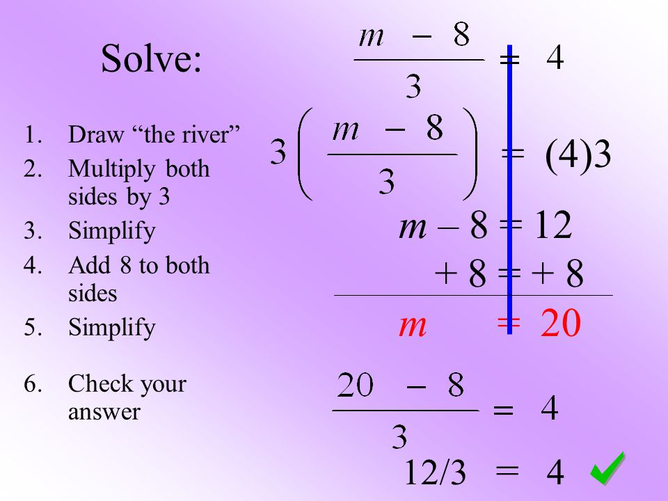 Solve: = (4)3 m – 8 = 12 + 8 = + 8 m = 20 12/3 = 4 1.Draw the river 2.Multiply both sides by 3 3.Simplify 4.Add 8 to both sides 5.Simplify 6.Check your answer