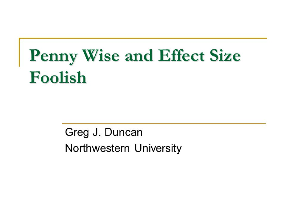 Penny Wise and Effect Size Foolish Greg J. Duncan Northwestern University