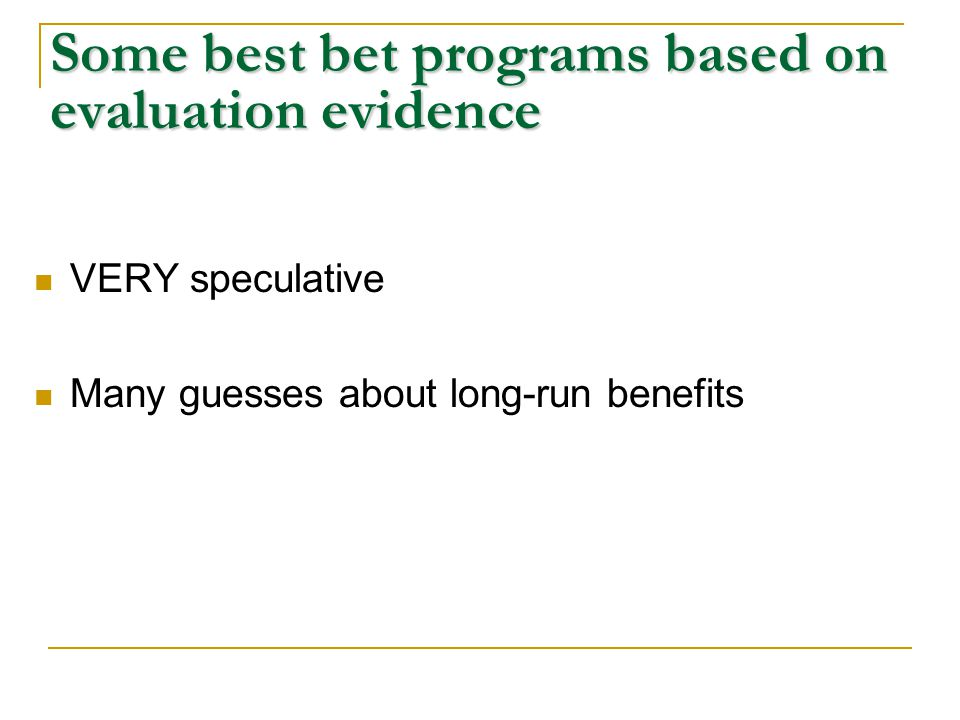 Some best bet programs based on evaluation evidence VERY speculative Many guesses about long-run benefits
