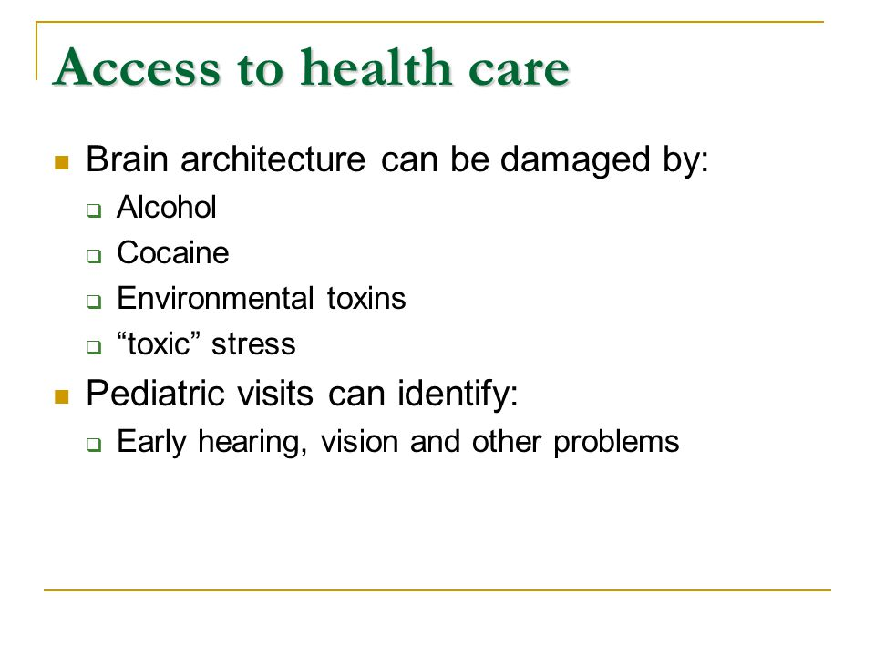 Access to health care Brain architecture can be damaged by:  Alcohol  Cocaine  Environmental toxins  toxic stress Pediatric visits can identify:  Early hearing, vision and other problems