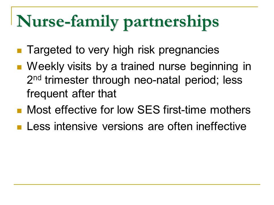 Nurse-family partnerships Targeted to very high risk pregnancies Weekly visits by a trained nurse beginning in 2 nd trimester through neo-natal period; less frequent after that Most effective for low SES first-time mothers Less intensive versions are often ineffective