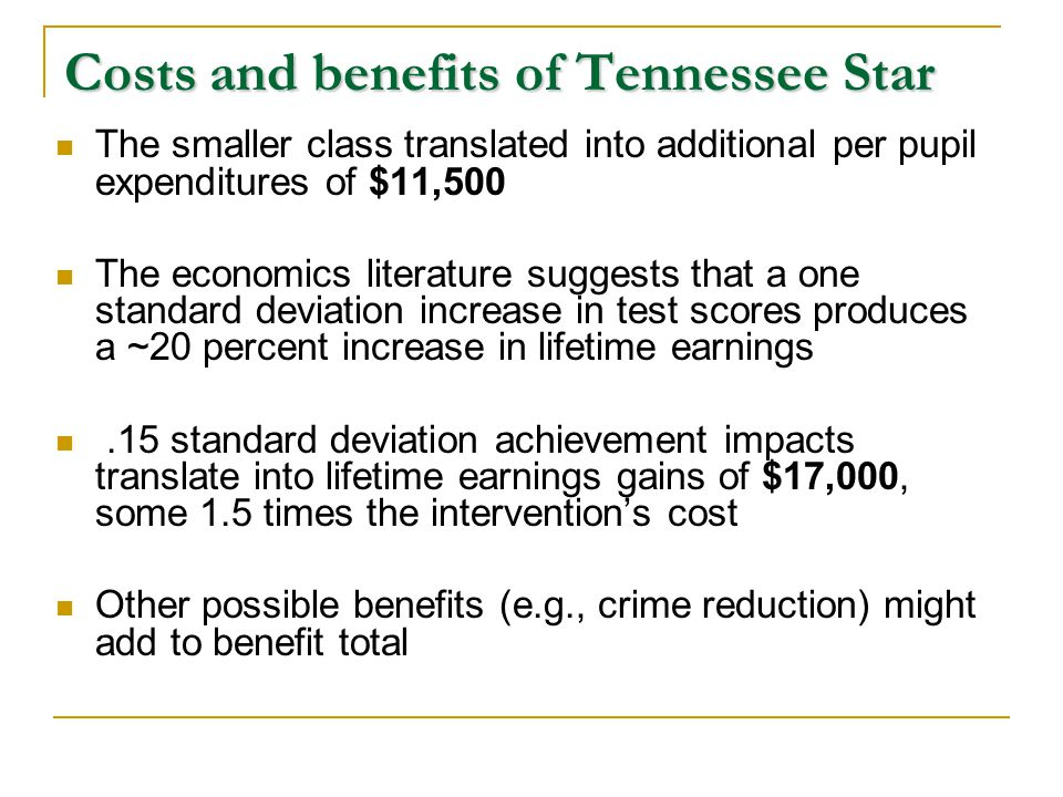 Costs and benefits of Tennessee Star The smaller class translated into additional per pupil expenditures of $11,500 The economics literature suggests that a one standard deviation increase in test scores produces a ~20 percent increase in lifetime earnings.15 standard deviation achievement impacts translate into lifetime earnings gains of $17,000, some 1.5 times the intervention's cost Other possible benefits (e.g., crime reduction) might add to benefit total