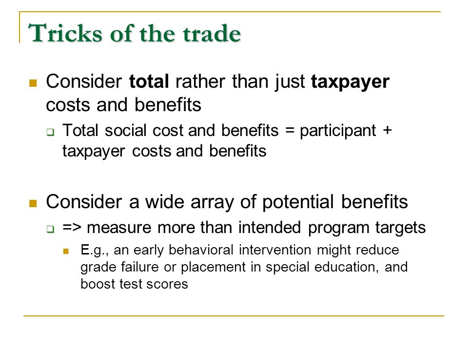 Tricks of the trade - II Measure outcomes that can be linked to important social costs  E.g., grade failure, reduced crime, higher productivity (earnings) Try to measure spillover benefits and costs  E.g., Does improving one child's behavior enable classmates to learn more.